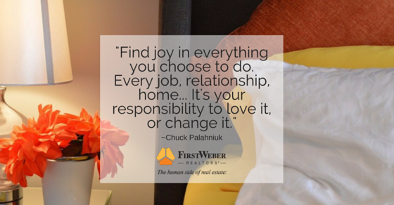 -Find joy in everything you choose to do. Every job, relationship, home... It's your responsibility to love it, or change it.- (1)